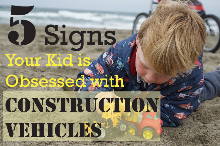 5-Signs-Your-Kid-is-Obsessed-with-Construction-Vehicles